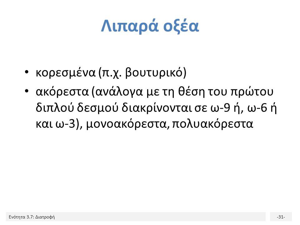 Ενότητα 3.7: Διατροφή-31- Λιπαρά οξέα κορεσμένα (π.χ. βουτυρικό) ακόρεστα (ανάλογα με τη θέση του πρώτου διπλού δεσμού διακρίνονται σε ω-9 ή, ω-6 ή κα