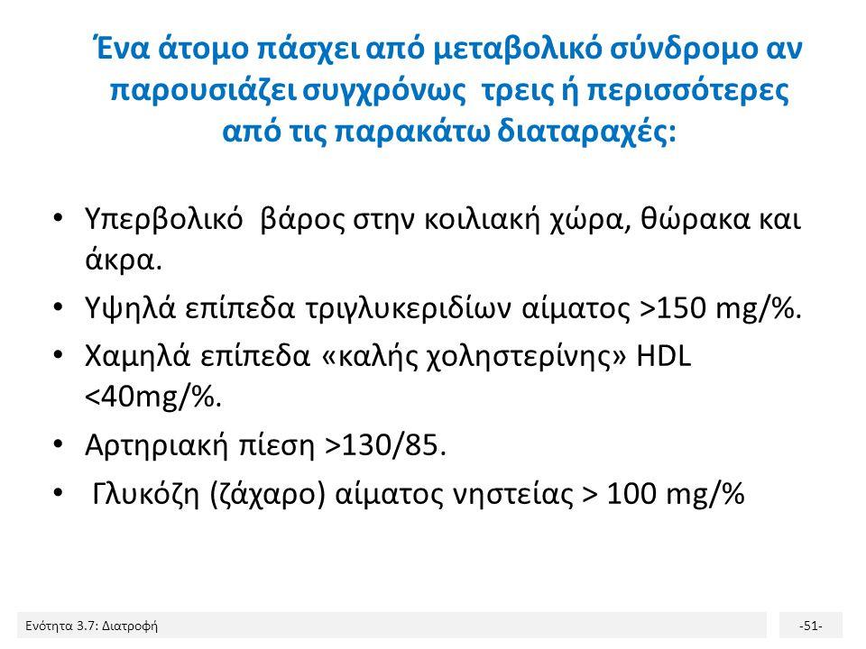 Ενότητα 3.7: Διατροφή-51- Ένα άτομο πάσχει από μεταβολικό σύνδρομο αν παρουσιάζει συγχρόνως τρεις ή περισσότερες από τις παρακάτω διαταραχές: Υπερβολι