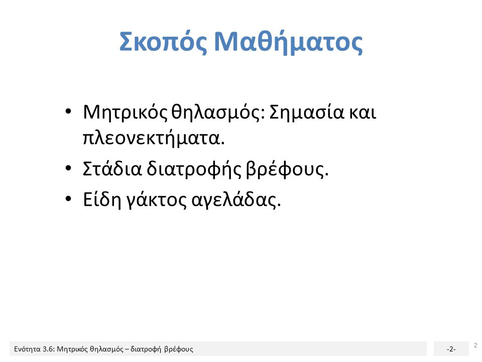 Ενότητα 3.6: Μητρικός θηλασμός – διατροφή βρέφους-2- Σκοπός Μαθήματος Μητρικός θηλασμός: Σημασία και πλεονεκτήματα. Στάδια διατροφής βρέφους. Είδη γάκ