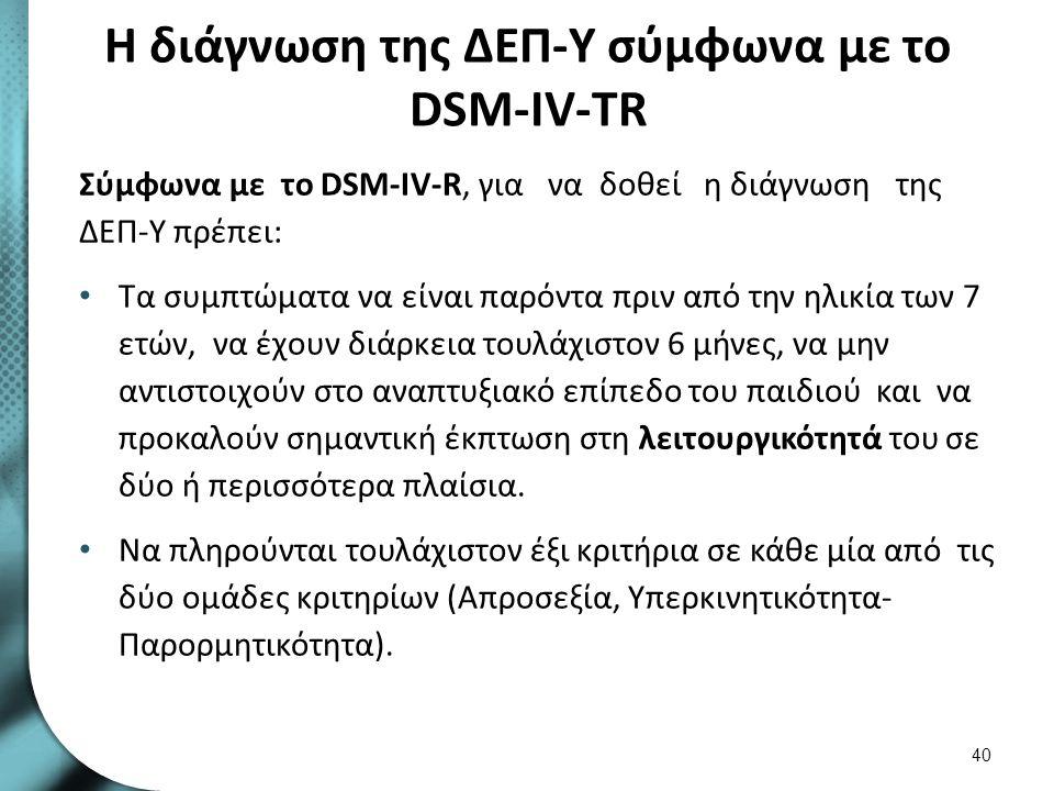 H διάγνωση της ΔΕΠ-Υ σύμφωνα με το DSM-IV-TR Σύμφωνα με το DSM-IV-R, για να δοθεί η διάγνωση της ΔΕΠ-Υ πρέπει: Τα συμπτώματα να είναι παρόντα πριν από