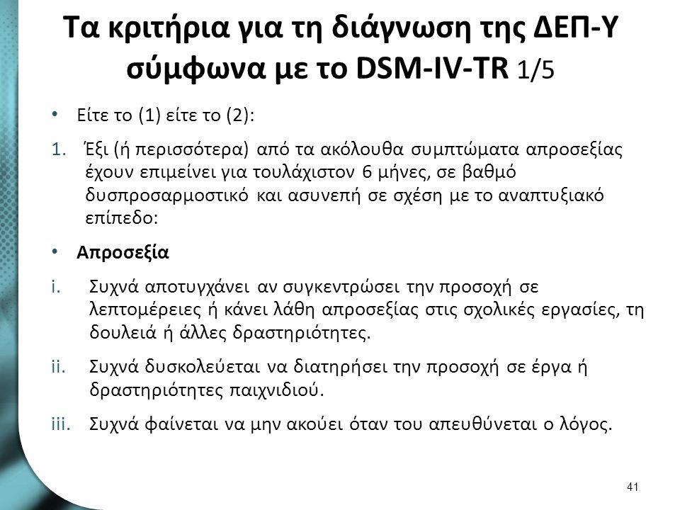 Τα κριτήρια για τη διάγνωση της ΔΕΠ-Υ σύμφωνα με το DSM-IV-TR 1/5 Είτε το (1) είτε το (2): 1.Έξι (ή περισσότερα) από τα ακόλουθα συμπτώματα απροσεξίας