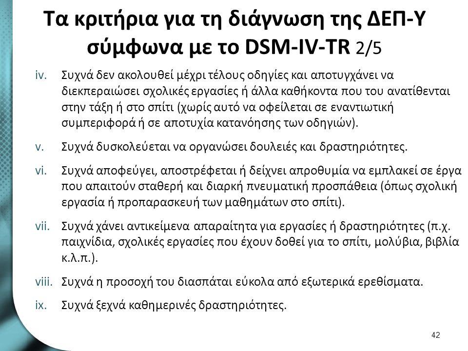 Τα κριτήρια για τη διάγνωση της ΔΕΠ-Υ σύμφωνα με το DSM-IV-TR 2/5 iv.Συχνά δεν ακολουθεί μέχρι τέλους οδηγίες και αποτυγχάνει να διεκπεραιώσει σχολικέ
