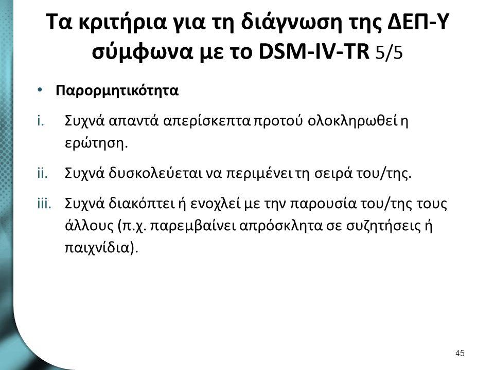 Τα κριτήρια για τη διάγνωση της ΔΕΠ-Υ σύμφωνα με το DSM-IV-TR 5/5 Παρορμητικότητα i.Συχνά απαντά απερίσκεπτα προτού ολοκληρωθεί η ερώτηση. ii.Συχνά δυ