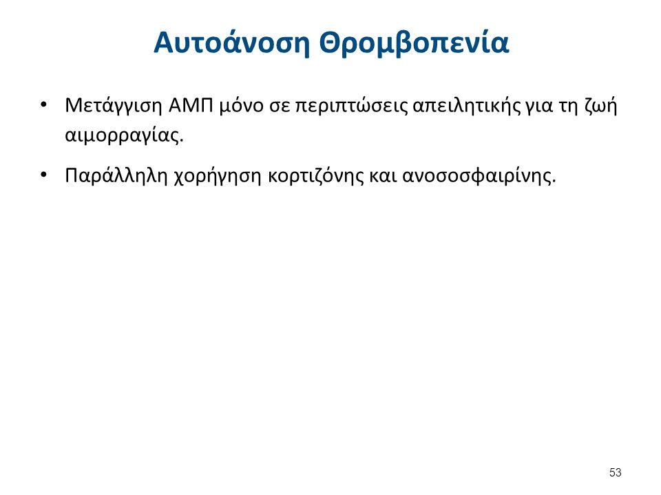 Αυτοάνοση Θρομβοπενία Μετάγγιση ΑΜΠ μόνο σε περιπτώσεις απειλητικής για τη ζωή αιμορραγίας. Παράλληλη χορήγηση κορτιζόνης και ανοσοσφαιρίνης. 53