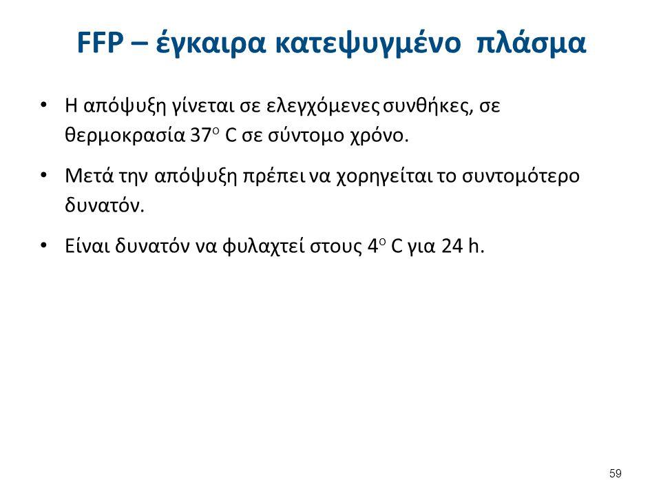 FFP – έγκαιρα κατεψυγμένο πλάσμα Η απόψυξη γίνεται σε ελεγχόμενες συνθήκες, σε θερμοκρασία 37 o C σε σύντομο χρόνο. Μετά την απόψυξη πρέπει να χορηγεί