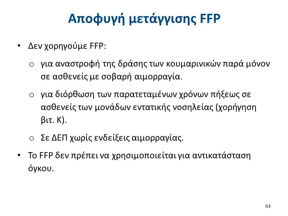 Αποφυγή μετάγγισης FFP Δεν χορηγούμε FFP: o για αναστροφή της δράσης των κουμαρινικών παρά μόνον σε ασθενείς με σοβαρή αιμορραγία. o για διόρθωση των