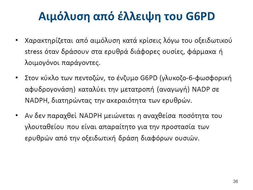 Αιμόλυση από έλλειψη του G6PD Χαρακτηρίζεται από αιμόλυση κατά κρίσεις λόγω του οξειδωτικού stress όταν δράσουν στα ερυθρά διάφορες ουσίες, φάρμακα ή