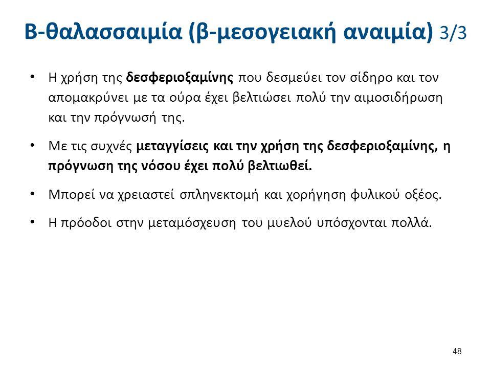 Β-θαλασσαιμία (β-μεσογειακή αναιμία) 3/3 Η χρήση της δεσφεριοξαμίνης που δεσμεύει τον σίδηρο και τον απομακρύνει με τα ούρα έχει βελτιώσει πολύ την αι