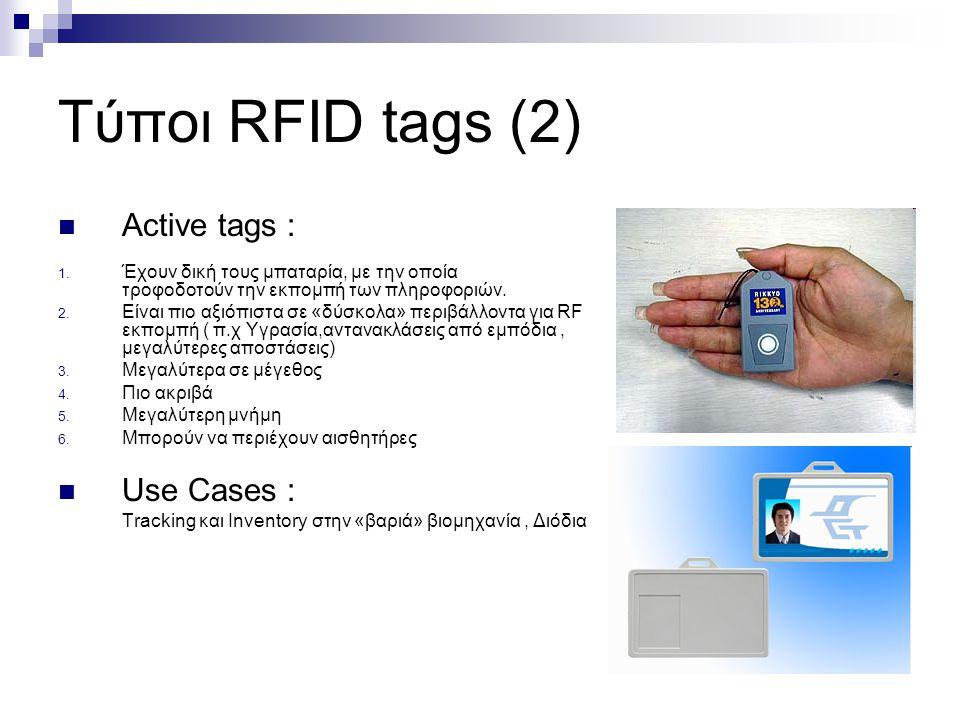 Τύποι RFID tags (2) Active tags : 1. Έχουν δική τους μπαταρία, με την οποία τροφοδοτούν την εκπομπή των πληροφοριών. 2. Είναι πιο αξιόπιστα σε «δύσκολ