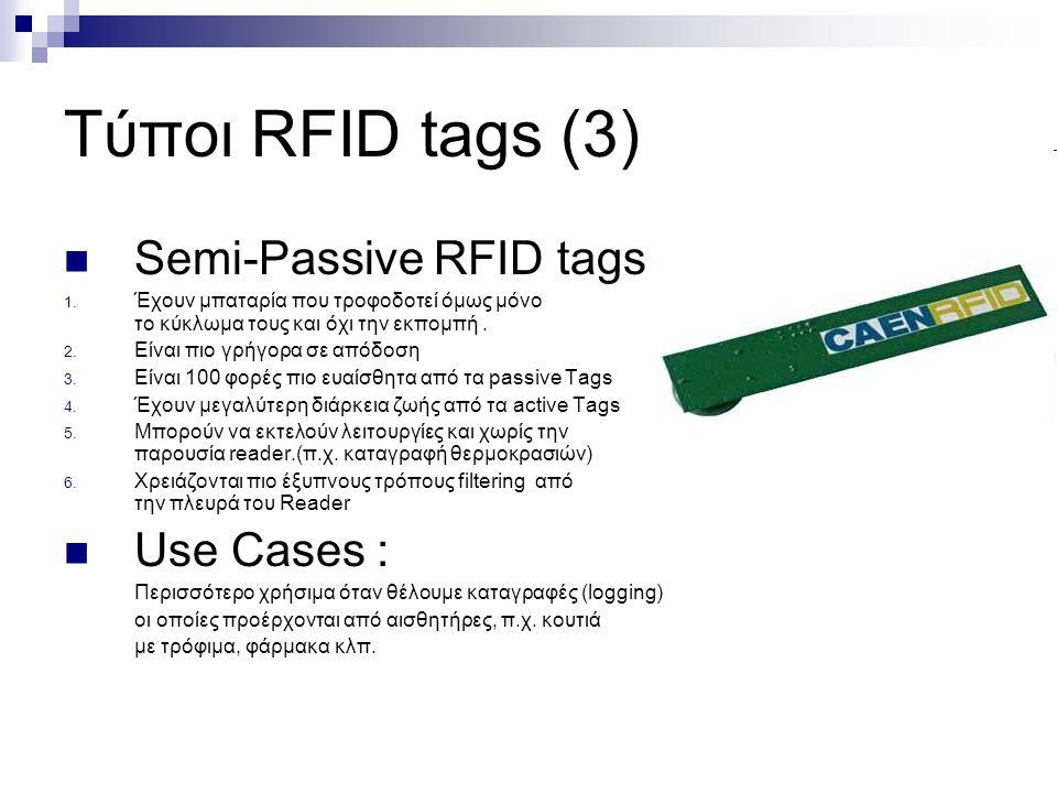 Τύποι RFID tags (3) Semi-Passive RFID tags 1. Έχουν μπαταρία που τροφοδοτεί όμως μόνο το κύκλωμα τους και όχι την εκπομπή. 2. Είναι πιο γρήγορα σε από