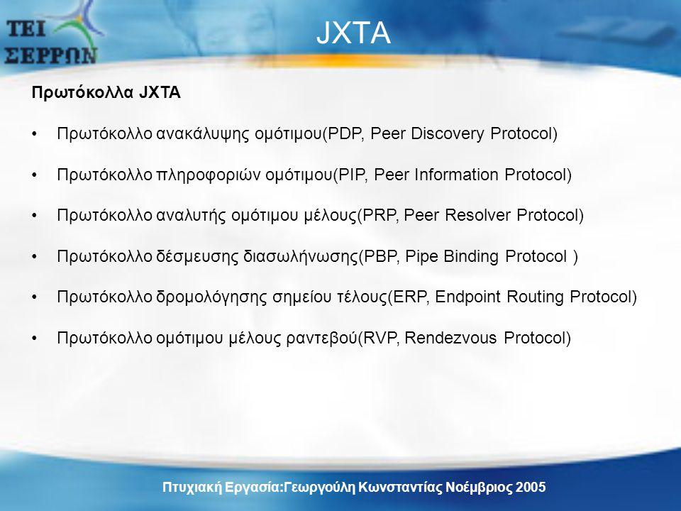 JXTA Πρωτόκολλα JXTA Πρωτόκολλο ανακάλυψης ομότιμου(PDP, Peer Discovery Protocol) Πρωτόκολλο πληροφοριών ομότιμου(PIP, Peer Information Protocol) Πρωτόκολλο αναλυτής ομότιμου μέλους(PRP, Peer Resolver Protocol) Πρωτόκολλο δέσμευσης διασωλήνωσης(PBP, Pipe Binding Protocol ) Πρωτόκολλο δρομολόγησης σημείου τέλους(ERP, Endpoint Routing Protocol) Πρωτόκολλο ομότιμου μέλους ραντεβού(RVP, Rendezvous Protocol) Πτυχιακή Εργασία:Γεωργούλη Κωνσταντίας Νοέμβριος 2005
