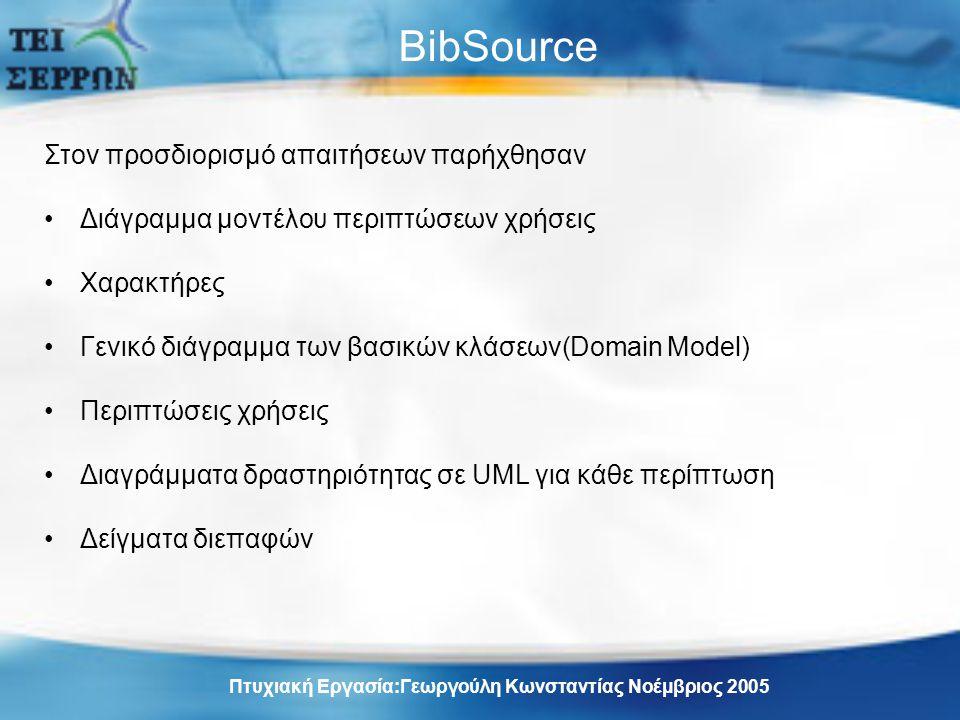 BibSource Στον προσδιορισμό απαιτήσεων παρήχθησαν Διάγραμμα μοντέλου περιπτώσεων χρήσεις Χαρακτήρες Γενικό διάγραμμα των βασικών κλάσεων(Domain Model) Περιπτώσεις χρήσεις Διαγράμματα δραστηριότητας σε UML για κάθε περίπτωση Δείγματα διεπαφών Πτυχιακή Εργασία:Γεωργούλη Κωνσταντίας Νοέμβριος 2005