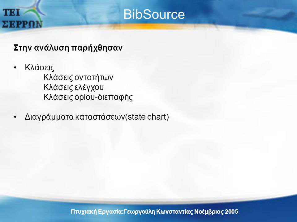 BibSource Στην ανάλυση παρήχθησαν Κλάσεις Κλάσεις οντοτήτων Κλάσεις ελέγχου Κλάσεις ορίου-διεπαφής Διαγράμματα καταστάσεων(state chart) Πτυχιακή Εργασία:Γεωργούλη Κωνσταντίας Νοέμβριος 2005