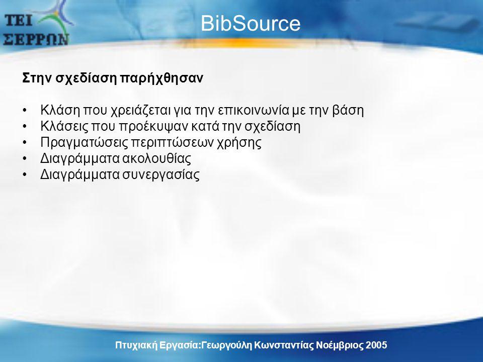 BibSource Στην σχεδίαση παρήχθησαν Κλάση που χρειάζεται για την επικοινωνία με την βάση Κλάσεις που προέκυψαν κατά την σχεδίαση Πραγματώσεις περιπτώσεων χρήσης Διαγράμματα ακολουθίας Διαγράμματα συνεργασίας Πτυχιακή Εργασία:Γεωργούλη Κωνσταντίας Νοέμβριος 2005