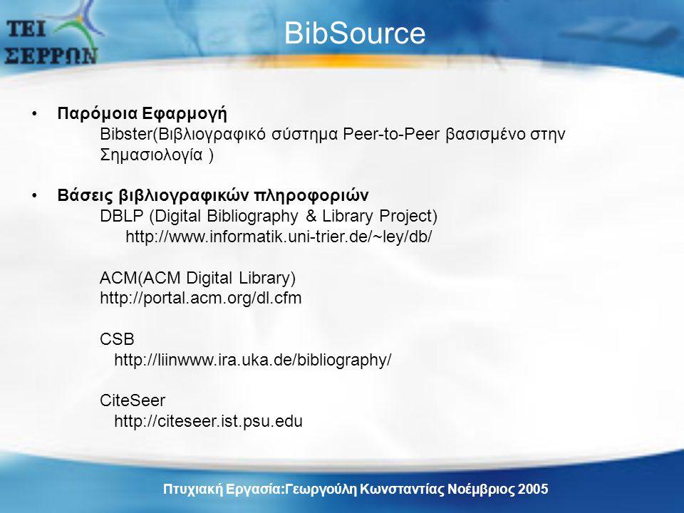 BibSource Παρόμοια Εφαρμογή Bibster(Βιβλιογραφικό σύστημα Peer-to-Peer βασισμένο στην Σημασιολογία ) Βάσεις βιβλιογραφικών πληροφοριών DBLP (Digital Bibliography & Library Project) http://www.informatik.uni-trier.de/~ley/db/ ACM(ACM Digital Library) http://portal.acm.org/dl.cfm CSB http://liinwww.ira.uka.de/bibliography/ CiteSeer http://citeseer.ist.psu.edu Πτυχιακή Εργασία:Γεωργούλη Κωνσταντίας Νοέμβριος 2005