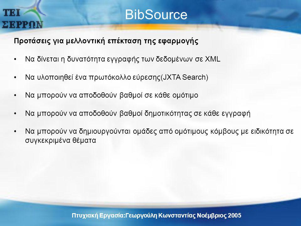 BibSource Προτάσεις για μελλοντική επέκταση της εφαρμογής Να δίνεται η δυνατότητα εγγραφής των δεδομένων σε XML Να υλοποιηθεί ένα πρωτόκολλο εύρεσης(JXTA Search) Να μπορούν να αποδοθούν βαθμοί σε κάθε ομότιμο Να μπορούν να αποδοθούν βαθμοί δημοτικότητας σε κάθε εγγραφή Να μπορούν να δημιουργούνται ομάδες από ομότιμους κόμβους με ειδικότητα σε συγκεκριμένα θέματα Πτυχιακή Εργασία:Γεωργούλη Κωνσταντίας Νοέμβριος 2005