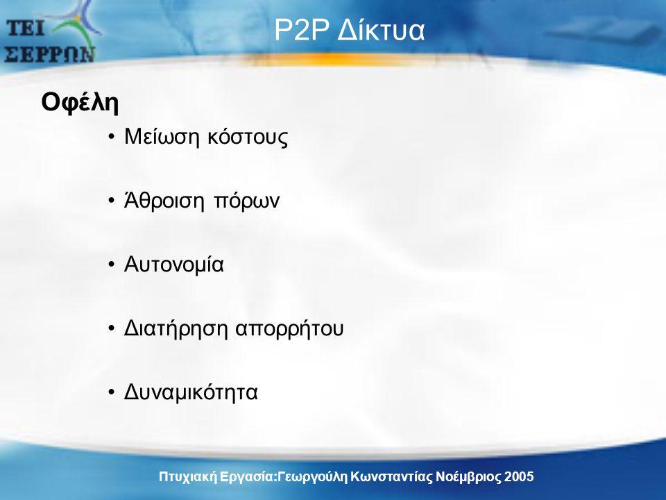 P2P Δίκτυα Οφέλη Μείωση κόστους Άθροιση πόρων Αυτονομία Διατήρηση απορρήτου Δυναμικότητα Πτυχιακή Εργασία:Γεωργούλη Κωνσταντίας Νοέμβριος 2005