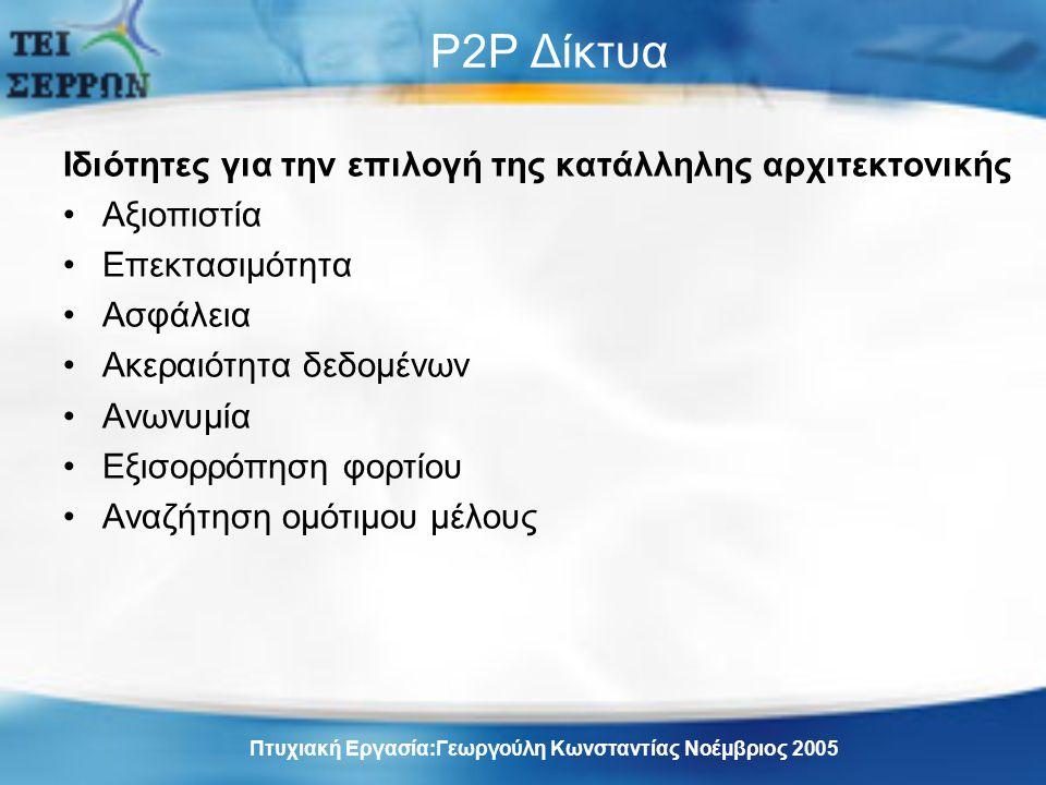 P2P Δίκτυα Ιδιότητες για την επιλογή της κατάλληλης αρχιτεκτονικής Αξιοπιστία Επεκτασιμότητα Ασφάλεια Ακεραιότητα δεδομένων Ανωνυμία Εξισορρόπηση φορτίου Αναζήτηση ομότιμου μέλους Πτυχιακή Εργασία:Γεωργούλη Κωνσταντίας Νοέμβριος 2005