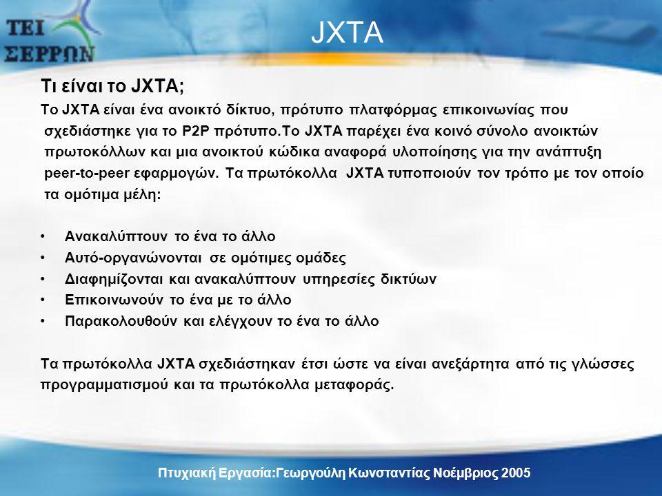 JXTA Τι είναι το JXTA; To JXTA είναι ένα ανοικτό δίκτυο, πρότυπο πλατφόρμας επικοινωνίας που σχεδιάστηκε για το Ρ2Ρ πρότυπο.To JXTA παρέχει ένα κοινό σύνολο ανοικτών πρωτοκόλλων και μια ανοικτού κώδικα αναφορά υλοποίησης για την ανάπτυξη peer-to-peer εφαρμογών.