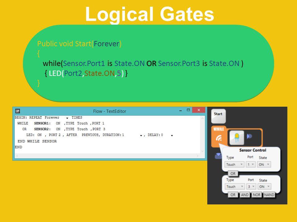 Logical Gates Public void Start(Forever) { OR while(Sensor.Port1 is State.ON OR Sensor.Port3 is State.ON ) { LED(Port2,State.ON,5) } } Public void Sta