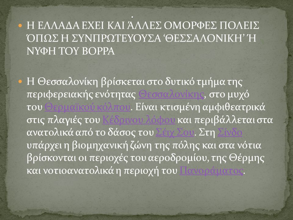 Η ΕΛΛΑΔΑ ΕΧΕΙ ΚΑΙ ΆΛΛΕΣ ΟΜΟΡΦΕΣ ΠΟΛΕΙΣ ΌΠΩΣ Η ΣΥΝΠΡΩΤΕΥΟΥΣΑ 'ΘΕΣΣΑΛΟΝΙΚΗ' Ή ΝΥΦΗ ΤΟΥ ΒΟΡΡΑ Η Θεσσαλονίκη βρίσκεται στο δυτικό τμήμα της περιφερειακής