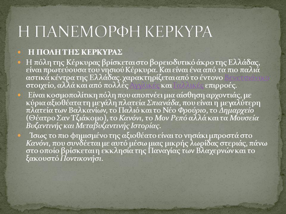 Η ΠΟΛΗ ΤΗΣ ΚΕΡΚΥΡΑΣ Η πόλη της Κέρκυρας βρίσκεται στο βορειοδυτικό άκρο της Ελλάδας, είναι πρωτεύουσα του νησιού Κέρκυρα. Και είναι ένα από τα πιο παλ