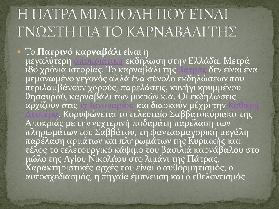 Το Πατρινό καρναβάλι είναι η μεγαλύτερη αποκριάτικη εκδήλωση στην Ελλάδα. Μετρά 180 χρόνια ιστορίας. Το καρναβάλι τηςΠάτρας δεν είναι ένα μεμονωμένο γ
