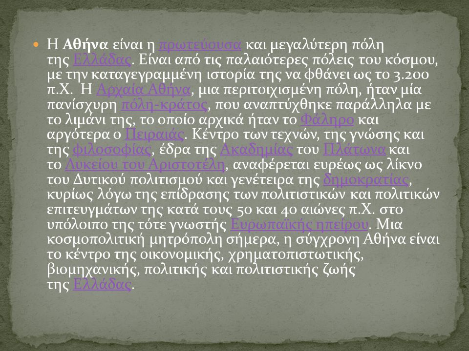 Η Αθήνα είναι η πρωτεύουσα και μεγαλύτερη πόλη της Ελλάδας. Είναι από τις παλαιότερες πόλεις του κόσμου, με την καταγεγραμμένη ιστορία της να φθάνει ω