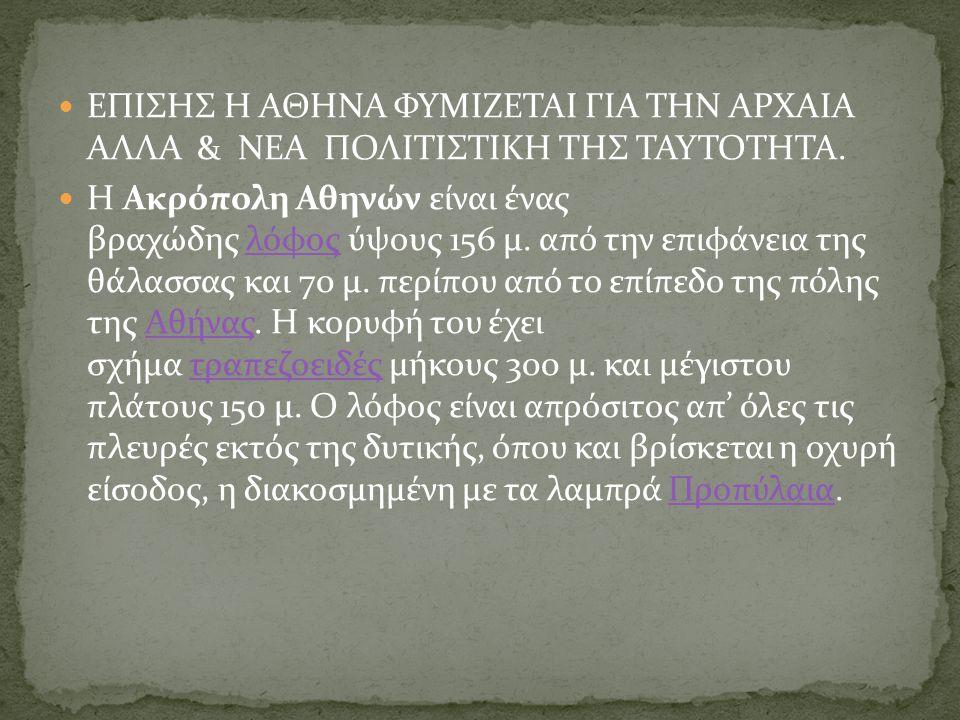 ΕΠΙΣΗΣ Η ΑΘΗΝΑ ΦΥΜΙΖΕΤΑΙ ΓΙΑ ΤΗΝ ΑΡΧΑΙΑ ΑΛΛΑ & ΝΕΑ ΠΟΛΙΤΙΣΤΙΚΗ ΤΗΣ ΤΑΥΤΟΤΗΤΑ. Η Ακρόπολη Αθηνών είναι ένας βραχώδης λόφος ύψους 156 μ. από την επιφάνε