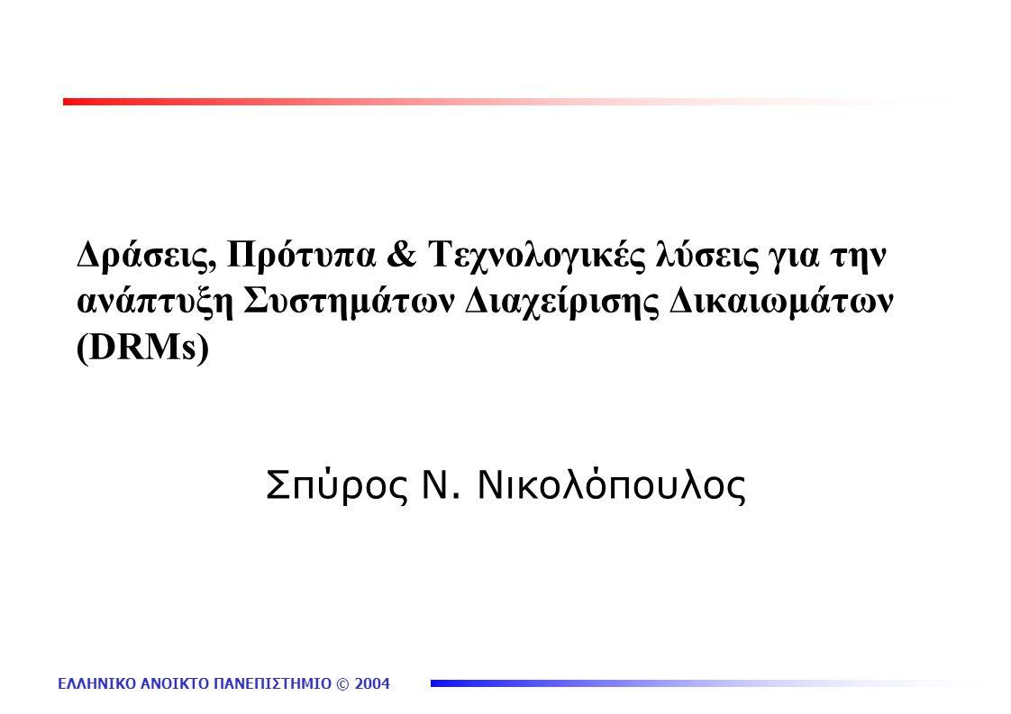 ΕΛΛΗΝΙΚΟ ΑΝΟΙΚΤΟ ΠΑΝΕΠΙΣΤΗΜΙΟ © 2004 Δράσεις, Πρότυπα & Τεχνολογικές λύσεις για την ανάπτυξη Συστημάτων Διαχείρισης Δικαιωμάτων (DRMs) Σπύρος Ν. Νικολ