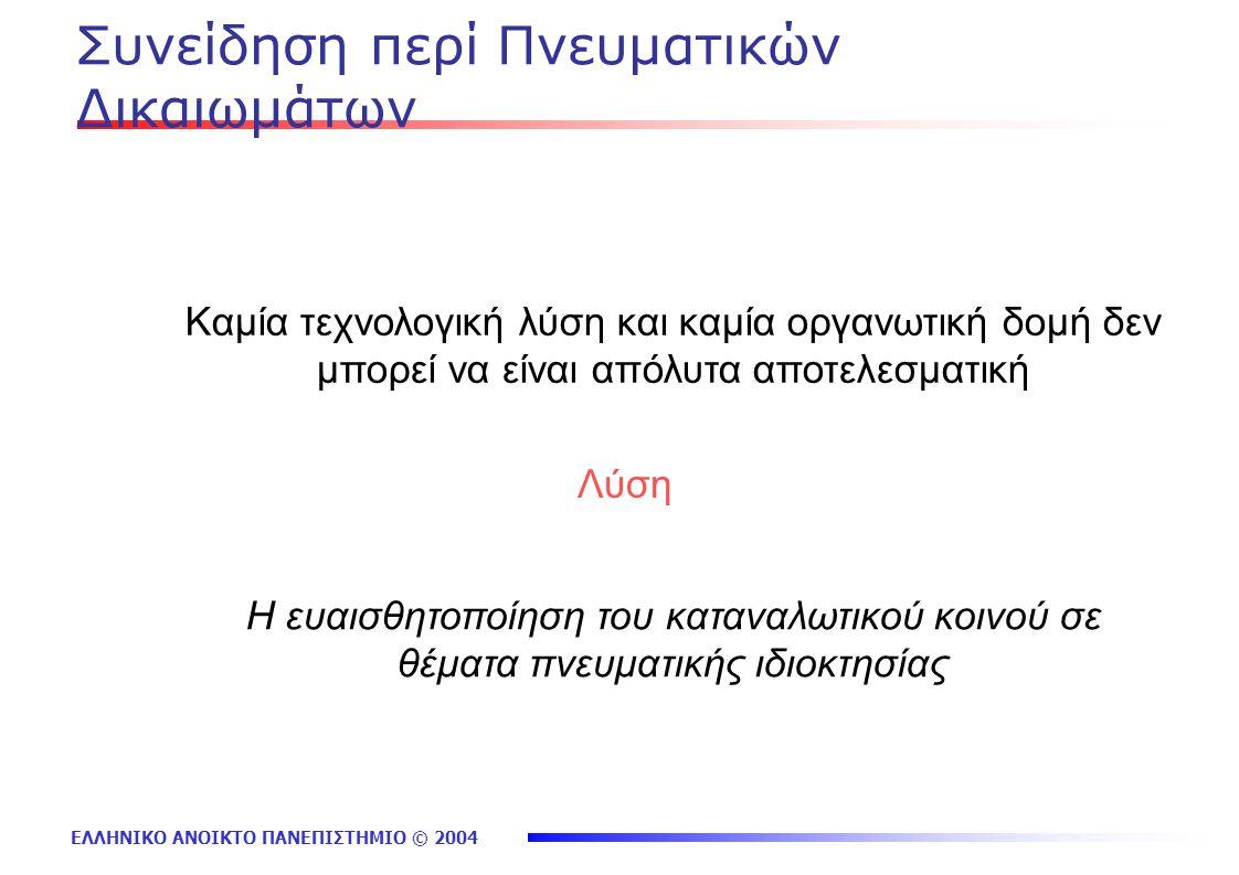 ΕΛΛΗΝΙΚΟ ΑΝΟΙΚΤΟ ΠΑΝΕΠΙΣΤΗΜΙΟ © 2004 Συνείδηση περί Πνευματικών Δικαιωμάτων Καμία τεχνολογική λύση και καμία οργανωτική δομή δεν μπορεί να είναι απόλυτα αποτελεσματική Η ευαισθητοποίηση του καταναλωτικού κοινού σε θέματα πνευματικής ιδιοκτησίας Λύση