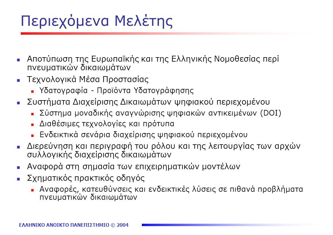 ΕΛΛΗΝΙΚΟ ΑΝΟΙΚΤΟ ΠΑΝΕΠΙΣΤΗΜΙΟ © 2004 Περιεχόμενα Μελέτης Αποτύπωση της Ευρωπαϊκής και της Ελληνικής Νομοθεσίας περί πνευματικών δικαιωμάτων Τεχνολογικά Μέσα Προστασίας Υδατογραφία - Προϊόντα Υδατογράφησης Συστήματα Διαχείρισης Δικαιωμάτων ψηφιακού περιεχομένου Σύστημα μοναδικής αναγνώρισης ψηφιακών αντικειμένων (DOI) Διαθέσιμες τεχνολογίες και πρότυπα Ενδεικτικά σενάρια διαχείρισης ψηφιακού περιεχομένου Διερεύνηση και περιγραφή του ρόλου και της λειτουργίας των αρχών συλλογικής διαχείρισης δικαιωμάτων Αναφορά στη σημασία των επιχειρηματικών μοντέλων Σχηματικός πρακτικός οδηγός Αναφορές, κατευθύνσεις και ενδεικτικές λύσεις σε πιθανά προβλήματα πνευματικών δικαιωμάτων