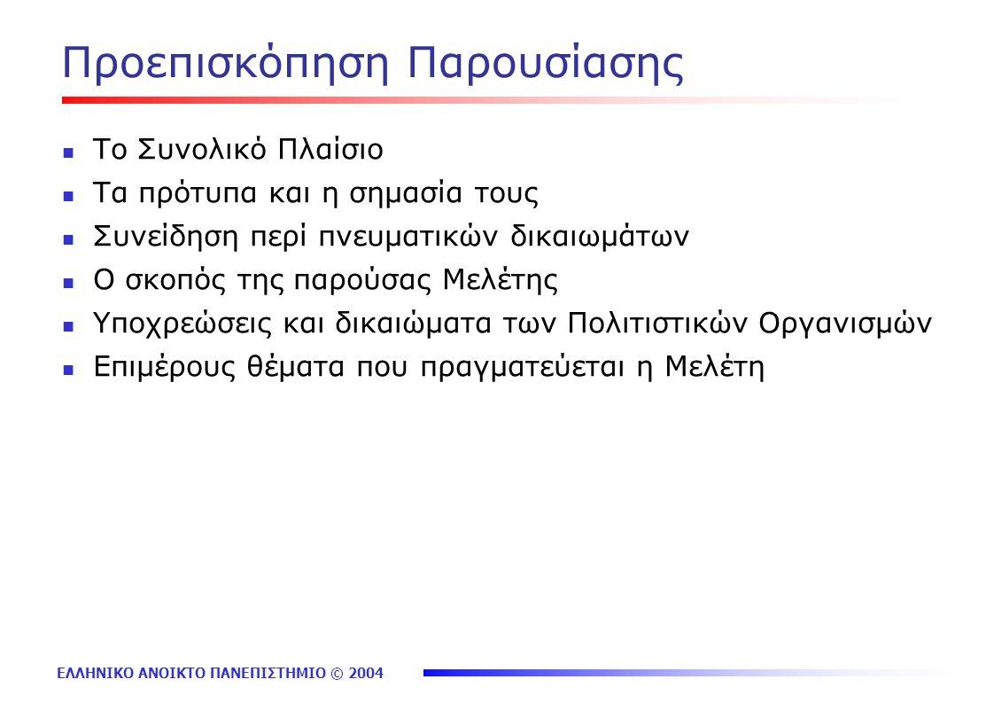 ΕΛΛΗΝΙΚΟ ΑΝΟΙΚΤΟ ΠΑΝΕΠΙΣΤΗΜΙΟ © 2004 Προεπισκόπηση Παρουσίασης Το Συνολικό Πλαίσιο Τα πρότυπα και η σημασία τους Συνείδηση περί πνευματικών δικαιωμάτων Ο σκοπός της παρούσας Μελέτης Υποχρεώσεις και δικαιώματα των Πολιτιστικών Οργανισμών Επιμέρους θέματα που πραγματεύεται η Μελέτη