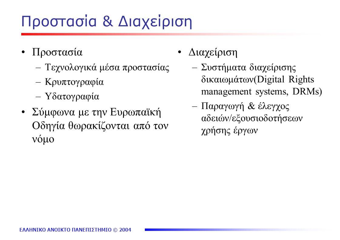 ΕΛΛΗΝΙΚΟ ΑΝΟΙΚΤΟ ΠΑΝΕΠΙΣΤΗΜΙΟ © 2004 Προστασία & Διαχείριση Προστασία –Τεχνολογικά μέσα προστασίας –Κρυπτογραφία –Υδατογραφία Σύμφωνα με την Ευρωπαϊκή Οδηγία θωρακίζονται από τον νόμο Διαχείριση –Συστήματα διαχείρισης δικαιωμάτων(Digital Rights management systems, DRMs) –Παραγωγή & έλεγχος αδειών/εξουσιοδοτήσεων χρήσης έργων