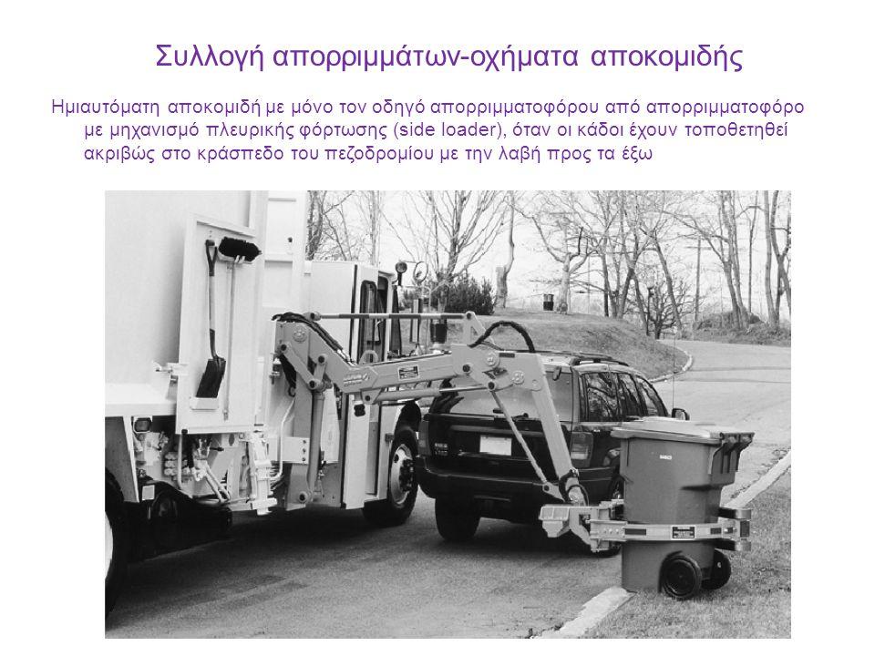 Συλλογή απορριμμάτων-οχήματα αποκομιδής Ημιαυτόματη αποκομιδή με μόνο τον οδηγό απορριμματοφόρου από απορριμματοφόρο με μηχανισμό πλευρικής φόρτωσης (side loader), όταν οι κάδοι έχουν τοποθετηθεί ακριβώς στο κράσπεδο του πεζοδρομίου με την λαβή προς τα έξω