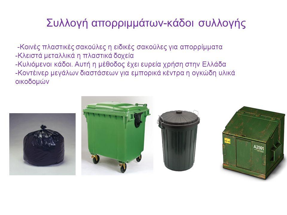 Συλλογή απορριμμάτων-κάδοι συλλογής -Κοινές πλαστικές σακούλες η ειδικές σακούλες για απορρίμματα -Κλειστά μεταλλικά η πλαστικά δοχεία -Kυλιόμενοι κάδοι.
