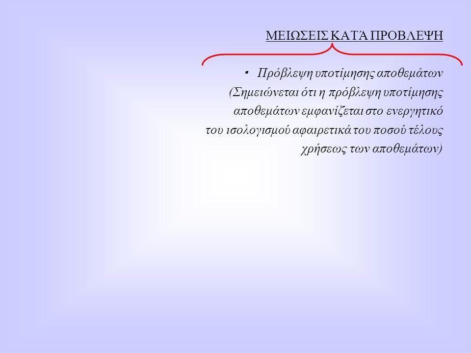 ΜΕΙΩΣΕΙΣ ΚΑΤΆ ΠΡΟΒΛΕΨΗ   Πρόβλεψη υποτίμησης αποθεμάτων  (Σημειώνεται ότι η πρόβλεψη υποτίμησης  αποθεμάτων εμφανίζεται στο ενεργητικό  του ισολο