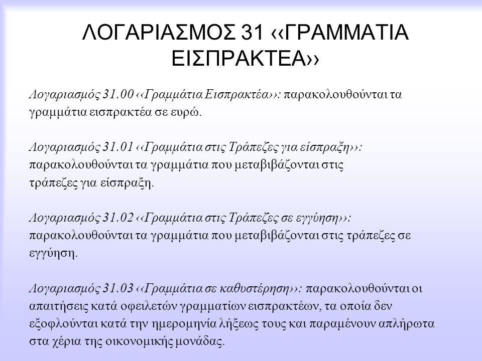 ΛΟΓΑΡΙΑΣΜΟΣ 31 ‹‹ΓΡΑΜΜΑΤΙΑ ΕΙΣΠΡΑΚΤΕΑ›› Λογαριασμός 31.00 ‹‹Γραμμάτια Εισπρακτέα››: παρακολουθούνται τα γραμμάτια εισπρακτέα σε ευρώ. Λογαριασμός 31.0