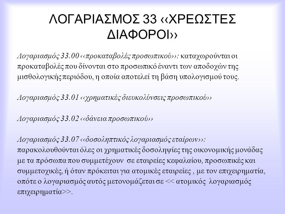 ΛΟΓΑΡΙΑΣΜΟΣ 33 ‹‹ΧΡΕΩΣΤΕΣ ΔΙΑΦΟΡΟΙ›› Λογαριασμός 33.00 ‹‹προκαταβολές προσωπικού››: καταχωρούνται οι προκαταβολές που δίνονται στο προσωπικό έναντι τω