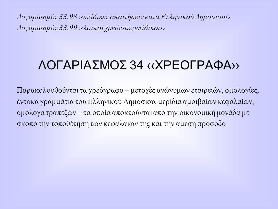 Λογαριασμός 33.98 ‹‹επίδικες απαιτήσεις κατά Ελληνικού Δημοσίου›› Λογαριασμός 33.99 ‹‹λοιποί χρεώστες επίδικοι›› ΛΟΓΑΡΙΑΣΜΟΣ 34 ‹‹ΧΡΕΟΓΡΑΦΑ›› Παρακολο