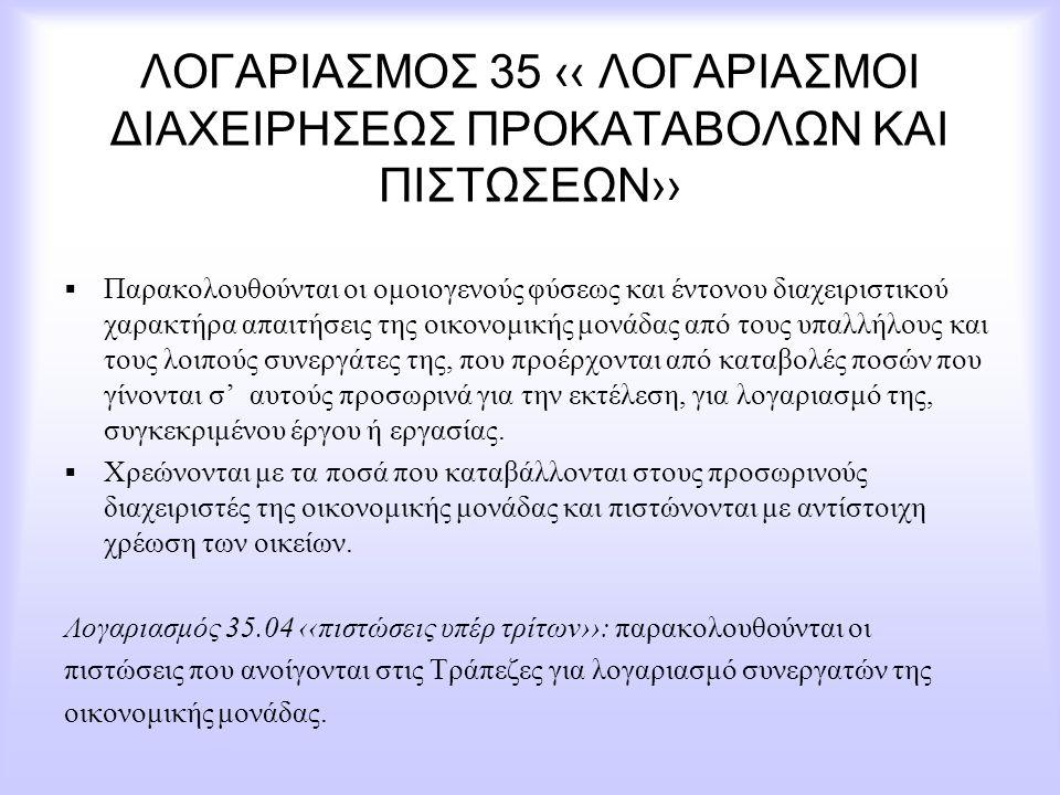 ΛΟΓΑΡΙΑΣΜΟΣ 35 ‹‹ ΛΟΓΑΡΙΑΣΜΟΙ ΔΙΑΧΕΙΡΗΣΕΩΣ ΠΡΟΚΑΤΑΒΟΛΩΝ ΚΑΙ ΠΙΣΤΩΣΕΩΝ››  Παρακολουθούνται οι ομοιογενούς φύσεως και έντονου διαχειριστικού χαρακτήρα