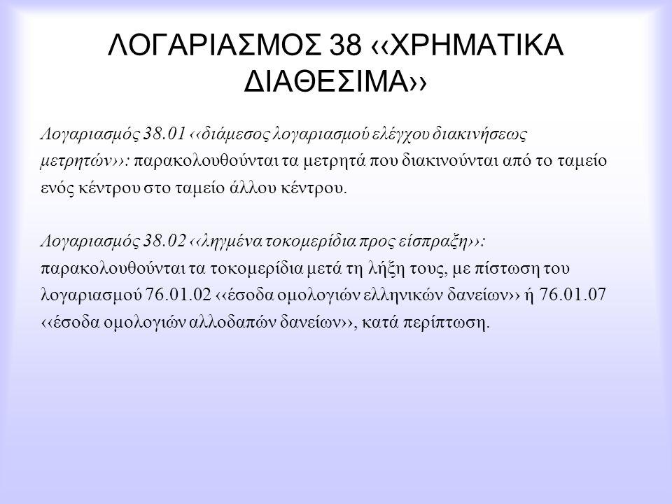 ΛΟΓΑΡΙΑΣΜΟΣ 38 ‹‹ΧΡΗΜΑΤΙΚΑ ΔΙΑΘΕΣΙΜΑ›› Λογαριασμός 38.01 ‹‹διάμεσος λογαριασμού ελέγχου διακινήσεως μετρητών››: παρακολουθούνται τα μετρητά που διακιν