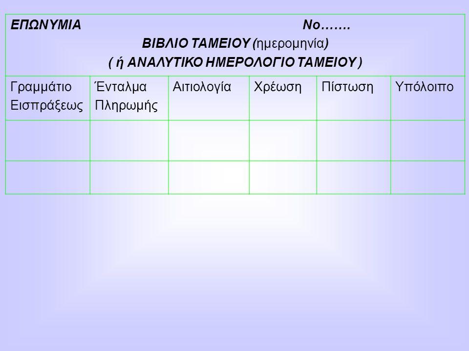 ΕΠΩΝΥΜΙΑ Νο……. ΒΙΒΛΙΟ ΤΑΜΕΙΟΥ (ημερομηνία) ( ή ΑΝΑΛΥΤΙΚΟ ΗΜΕΡΟΛΟΓΙΟ ΤΑΜΕΙΟΥ ) Γραμμάτιο Εισπράξεως Ένταλμα Πληρωμής ΑιτιολογίαΧρέωσηΠίστωσηΥπόλοιπο