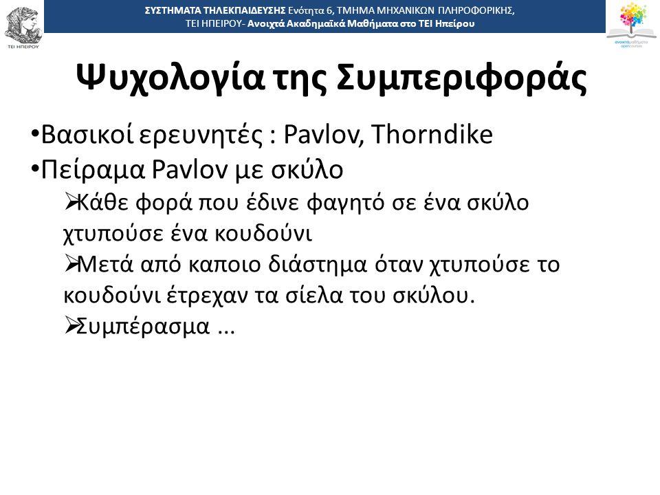 1313 -,, ΤΕΙ ΗΠΕΙΡΟΥ - Ανοιχτά Ακαδημαϊκά Μαθήματα στο ΤΕΙ Ηπείρου Ψυχολογία της Συμπεριφοράς ΣΥΣΤΗΜΑΤΑ ΤΗΛΕΚΠΑΙΔΕΥΣΗΣ Ενότητα 6, ΤΜΗΜΑ ΜΗΧΑΝΙΚΩΝ ΠΛΗΡΟΦΟΡΙΚΗΣ, ΤΕΙ ΗΠΕΙΡΟΥ- Ανοιχτά Ακαδημαϊκά Μαθήματα στο ΤΕΙ Ηπείρου Βασικοί ερευνητές : Pavlov, Thorndike Πείραμα Pavlov με σκύλο  Κάθε φορά που έδινε φαγητό σε ένα σκύλο χτυπούσε ένα κουδούνι  Μετά από καποιο διάστημα όταν χτυπούσε το κουδούνι έτρεχαν τα σίελα του σκύλου.
