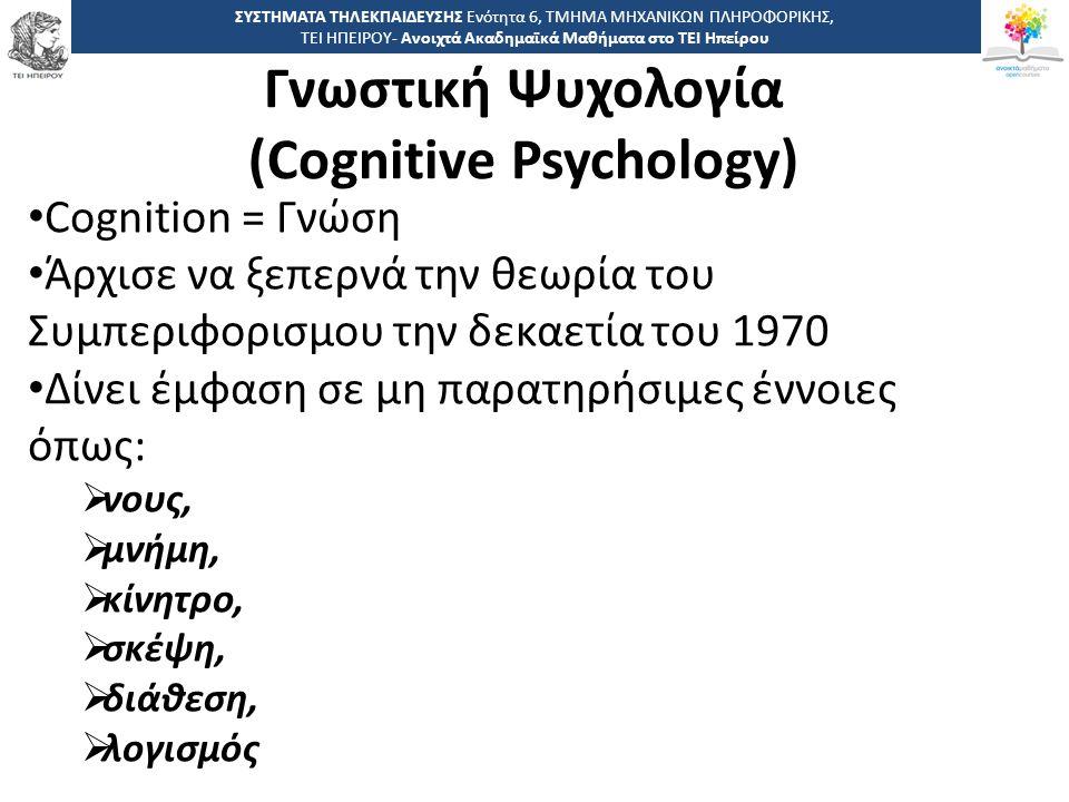 1818 -,, ΤΕΙ ΗΠΕΙΡΟΥ - Ανοιχτά Ακαδημαϊκά Μαθήματα στο ΤΕΙ Ηπείρου Γνωστική Ψυχολογία (Cognitive Psychology) ΣΥΣΤΗΜΑΤΑ ΤΗΛΕΚΠΑΙΔΕΥΣΗΣ Ενότητα 6, ΤΜΗΜΑ ΜΗΧΑΝΙΚΩΝ ΠΛΗΡΟΦΟΡΙΚΗΣ, ΤΕΙ ΗΠΕΙΡΟΥ- Ανοιχτά Ακαδημαϊκά Μαθήματα στο ΤΕΙ Ηπείρου Cognition = Γνώση Άρχισε να ξεπερνά την θεωρία του Συμπεριφορισμου την δεκαετία του 1970 Δίνει έμφαση σε μη παρατηρήσιμες έννοιες όπως:  νους,  μνήμη,  κίνητρο,  σκέψη,  διάθεση,  λογισμός