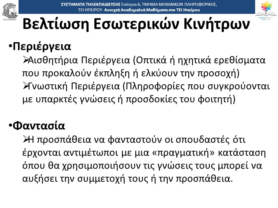 3 -,, ΤΕΙ ΗΠΕΙΡΟΥ - Ανοιχτά Ακαδημαϊκά Μαθήματα στο ΤΕΙ Ηπείρου Βελτίωση Εσωτερικών Κινήτρων ΣΥΣΤΗΜΑΤΑ ΤΗΛΕΚΠΑΙΔΕΥΣΗΣ Ενότητα 6, ΤΜΗΜΑ ΜΗΧΑΝΙΚΩΝ ΠΛΗΡΟΦΟΡΙΚΗΣ, ΤΕΙ ΗΠΕΙΡΟΥ- Ανοιχτά Ακαδημαϊκά Μαθήματα στο ΤΕΙ Ηπείρου Περιέργεια  Αισθητήρια Περιέργεια (Οπτικά ή ηχητικά ερεθίσματα που προκαλούν έκπληξη ή ελκύουν την προσοχή)  Γνωστική Περιέργεια (Πληροφορίες που συγκρούονται με υπαρκτές γνώσεις ή προσδοκίες του φοιτητή) Φαντασία  Η προσπάθεια να φανταστούν οι σπουδαστές ότι έρχονται αντιμέτωποι με μια «πραγματική» κατάσταση όπου θα χρησιμοποιήσουν τις γνώσεις τους μπορεί να αυξήσει την συμμετοχή τους ή την προσπάθεια.
