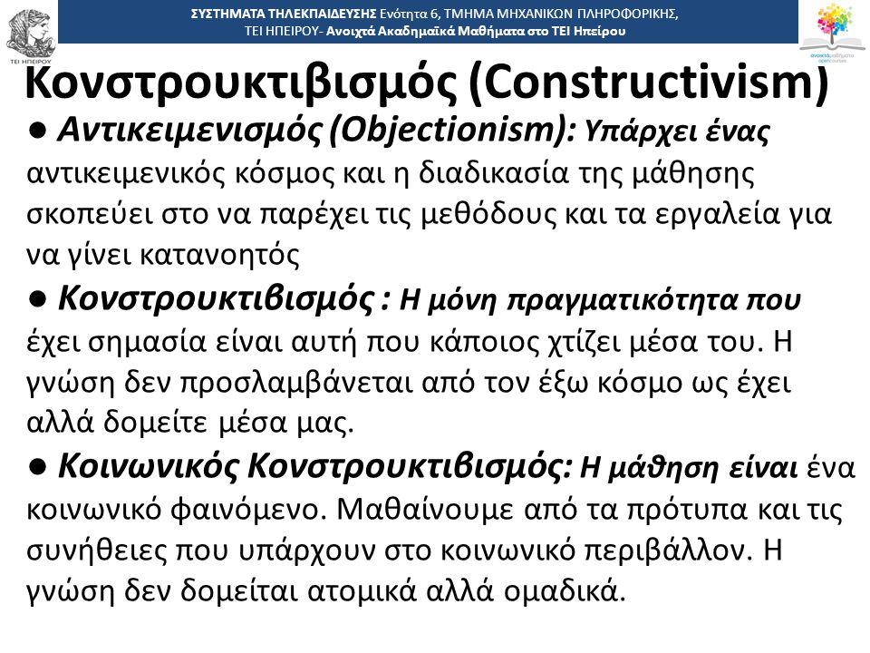 4646 -,, ΤΕΙ ΗΠΕΙΡΟΥ - Ανοιχτά Ακαδημαϊκά Μαθήματα στο ΤΕΙ Ηπείρου Κονστρουκτιβισμός (Constructivism) ΣΥΣΤΗΜΑΤΑ ΤΗΛΕΚΠΑΙΔΕΥΣΗΣ Ενότητα 6, ΤΜΗΜΑ ΜΗΧΑΝΙΚΩΝ ΠΛΗΡΟΦΟΡΙΚΗΣ, ΤΕΙ ΗΠΕΙΡΟΥ- Ανοιχτά Ακαδημαϊκά Μαθήματα στο ΤΕΙ Ηπείρου ● Αντικειμενισμός (Objectionism): Υπάρχει ένας αντικειμενικός κόσμος και η διαδικασία της μάθησης σκοπεύει στο να παρέχει τις μεθόδους και τα εργαλεία για να γίνει κατανοητός ● Κονστρουκτιβισμός : Η μόνη πραγματικότητα που έχει σημασία είναι αυτή που κάποιος χτίζει μέσα του.