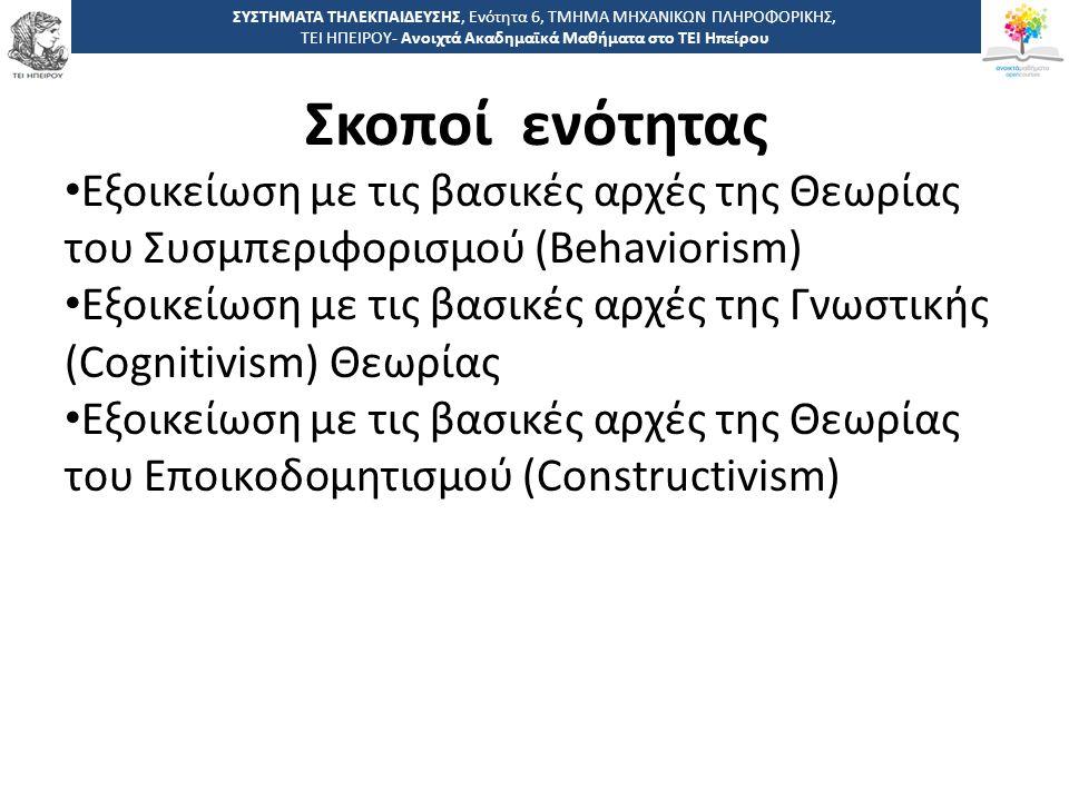 Σκοποί ενότητας ΣΥΣΤΗΜΑΤΑ ΤΗΛΕΚΠΑΙΔΕΥΣΗΣ, Ενότητα 6, ΤΜΗΜΑ ΜΗΧΑΝΙΚΩΝ ΠΛΗΡΟΦΟΡΙΚΗΣ, ΤΕΙ ΗΠΕΙΡΟΥ- Ανοιχτά Ακαδημαϊκά Μαθήματα στο ΤΕΙ Ηπείρου Εξοικείωση με τις βασικές αρχές της Θεωρίας του Συσμπεριφορισμού (Behaviorism) Εξοικείωση με τις βασικές αρχές της Γνωστικής (Cognitivism) Θεωρίας Εξοικείωση με τις βασικές αρχές της Θεωρίας του Εποικοδομητισμού (Constructivism)