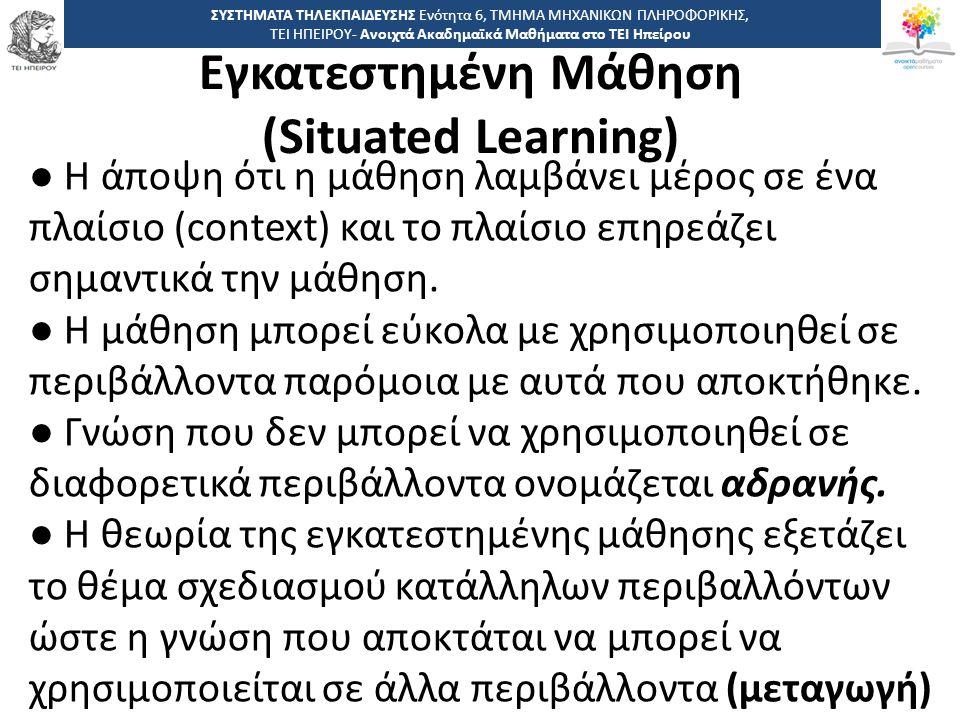 5050 -,, ΤΕΙ ΗΠΕΙΡΟΥ - Ανοιχτά Ακαδημαϊκά Μαθήματα στο ΤΕΙ Ηπείρου Εγκατεστημένη Μάθηση (Situated Learning) ΣΥΣΤΗΜΑΤΑ ΤΗΛΕΚΠΑΙΔΕΥΣΗΣ Ενότητα 6, ΤΜΗΜΑ ΜΗΧΑΝΙΚΩΝ ΠΛΗΡΟΦΟΡΙΚΗΣ, ΤΕΙ ΗΠΕΙΡΟΥ- Ανοιχτά Ακαδημαϊκά Μαθήματα στο ΤΕΙ Ηπείρου ● Η άποψη ότι η μάθηση λαμβάνει μέρος σε ένα πλαίσιο (context) και το πλαίσιο επηρεάζει σημαντικά την μάθηση.