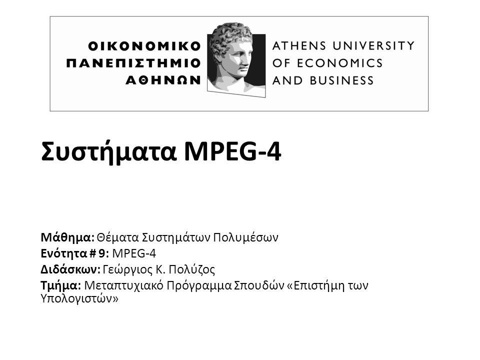 Συστήματα MPEG-4 Μάθημα: Θέματα Συστημάτων Πολυμέσων Ενότητα # 9: MPEG-4 Διδάσκων: Γεώργιος K. Πολύζος Τμήμα: Μεταπτυχιακό Πρόγραμμα Σπουδών «Επιστήμη